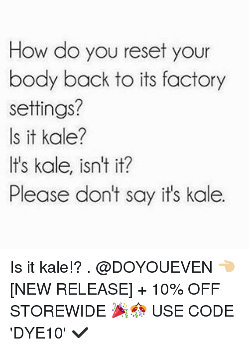 Gym, Kale, and New Release: How do you reset your  body back to its factory  settings?  Is it kale?  It's kale, isn't it?  Please don't say its kale. Is it kale!? . @DOYOUEVEN 👈🏼 [NEW RELEASE] + 10% OFF STOREWIDE 🎉🎊 USE CODE 'DYE10' ✔️
