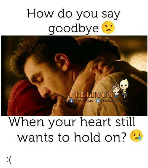 Memes, 🤖, and Still: How do you say  goodbye  NG  Feel ngs Feel  ng  When your heart still  wants to hold on? :(