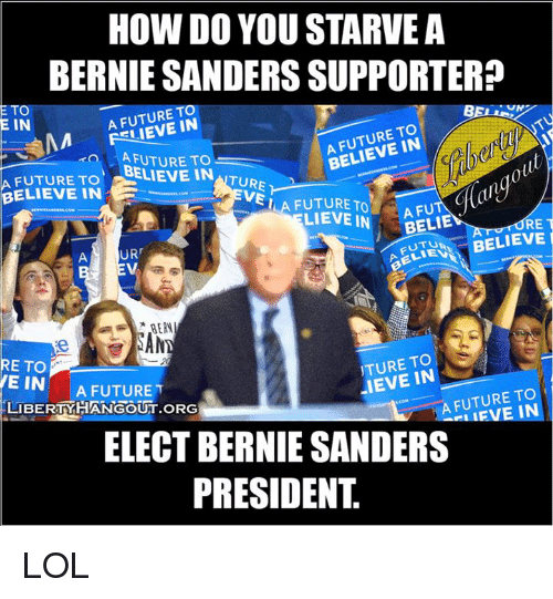 Bernie Sanders, Future, and Lol: HOW DO YOU STARVE A  BERNIE SANDERS SUPPORTER?  A FUTURE TO  IN  E TO  E IN  TO  BELIEVE A FUTURE TO  A FUTURE TO  BELIEVE IN  TURE  BELIEVE IN  E  VEI  A FUTURE TO  LIEVE IN  BELIE  RE  T  BELIEVE  URr  RERN  TURE TO  RETO  IEVE IN  E IN  A FUTURE  A FUTURE TO  IN  LIBERTY HANGOUT oRGH  ELECT BERNIE SANDERS  PRESIDENT LOL