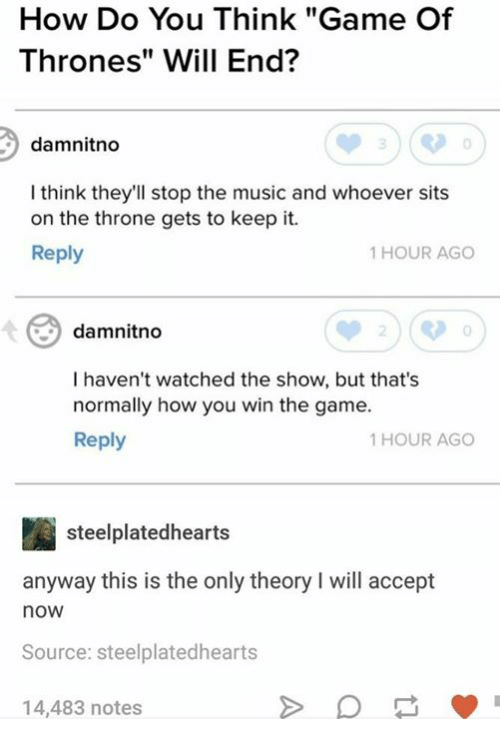 """Game of Thrones, Music, and The Game: How Do You Think """"Game Of  Thrones"""" Will End?  damnitno  I think they'll stop the music and whoever sits  on the throne gets to keep it.  Reply  1 HOUR AGO  damnitno  0  I haven't watched the show, but that's  normally how you win the game.  Reply  1 HOUR AGO  steelplatedhearts  anyway this is the only theory I will accept  now  Source: steelplatedhearts  14,483 notes"""