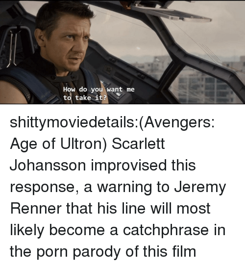 scarlett johansson: How do you want me  to, take it? shittymoviedetails:(Avengers: Age of Ultron) Scarlett Johansson improvised this response, a warning to Jeremy Renner that his line will most likely become a catchphrase in the porn parody of this film