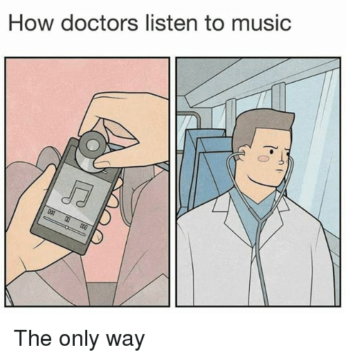 Music, Dank Memes, and How: How doctors listen to music The only way