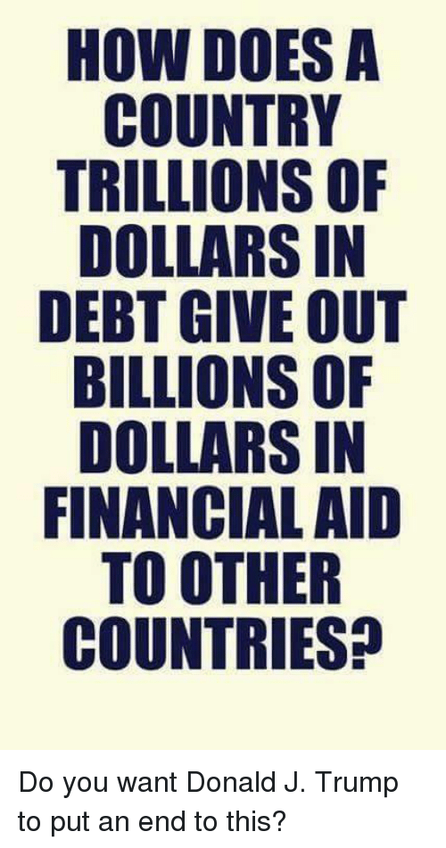 Memes, 🤖, and Aids: HOW DOES A  COUNTRY  TRILLIONS OF  DOLLARS IN  DEBT GIVE OUT  BILLIONS OF  DOLLARS IN  FINANCIAL AID  TO OTHER  COUNTRIES? Do you want Donald J. Trump to put an end to this?