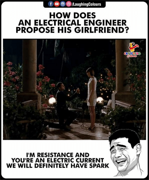 propose: HOW DOES  AN ELECTRICAL ENGINEER  PROPOSE HIS GIRLFRIEND?  I'M RESISTANCE AND  YOU'RE AN ELECTRIC CURRENT  WE WILL DEFINITELY HAVE SPARK