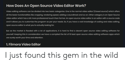 Filmora: How Does An Open Source Video Editor Work?  Video editing software can be divided into two basic categories. One is the normal video editor (Closed source) which offers  all the basic functionalities like cropping, rendering speed, adding a soundtrack and so on. Other category is an Open Source  video editor which has a bit more professional touch than former. An open source video editor is an editor with a source code  and it allows you to customize the program as per your needs. So, if you have a vast knowledge of coding and video editing,  open source editor is what you're actually looking for.  But as the market is flooded with a lot of applications, it is hard to find a decent open source video editing software for  yourself. Keeping this in consideration we have a compiled the list of 10 best open source video editing software apps which  are surely worth your time and attention.  1. Filmora Video Editor I just found this gem in the wild