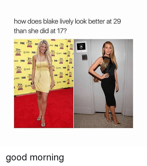 Memes, Good Morning, and Blake Lively: how does blake lively look better at 29  than she did at 17?  C1  Fax些嚂  CH good morning