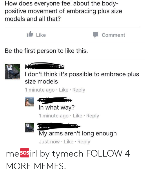 plus size: How does everyone feel about the body-  positive movement of embracing plus size  models and all that?  Like  Comment  Be the first person to like this.  I don't think it's possible to embrace plus  size models  1 minute ago Like Reply  In what way?  1 minute ago Like Reply  My arms aren't long enough  Just now Like Reply me🆘irl by tymech FOLLOW 4 MORE MEMES.