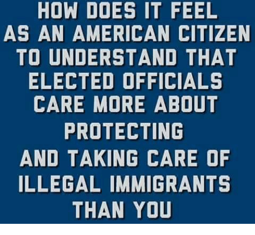 Memes, American, and 🤖: HOW DOES IT FEEL  AS AN AMERICAN CITIZEN  TO UNDERSTAND THAT  ELECTED OFFICIALS  CARE MORE ABOUT  PROTECTING  AND TAKING CARE OF  ILLEGAL IMMIGRANTS  THAN YOU