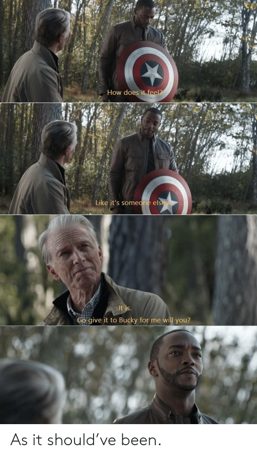 how does it feel: How does it feel?  Like it's someone elses  It is.  Go give it to Bucky for me will you? As it should've been.