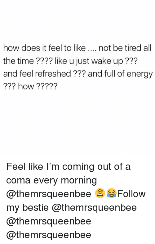 how does it feel: how does it feel to like not be tired all  the time ???? like u just wake up ???  and feel refreshed ?7? and full of energy  ?22  ??? how ????? Feel like I'm coming out of a coma every morning @themrsqueenbee 😩😂Follow my bestie @themrsqueenbee @themrsqueenbee @themrsqueenbee