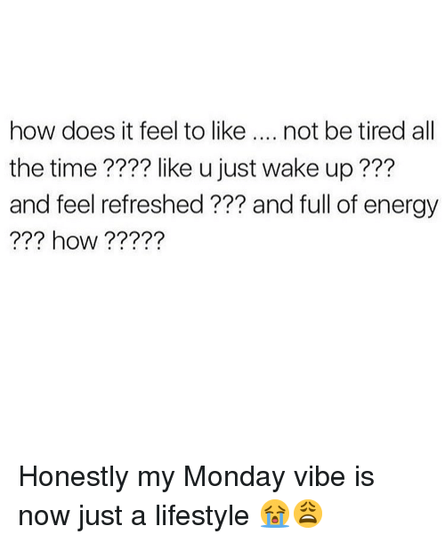 how does it feel: how does it feel to like.... not be tired all  the time???? like u just wake up???  and feel refreshed ??? and full of energy  ??? how????? Honestly my Monday vibe is now just a lifestyle 😭😩