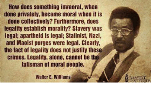 Apartheid: How does something immoral, when  done privately, become moral when it is  done collectively? Furthermore, does  legality establish morality? Slavery was  egal; apartheid is legal; Stalinist, Nazi,  and Maoist purges were legal. Clearly,  the fact of legality does not justify these  crimes. Legality, alone, cannot be th  talisman of moral people.  Walter E. Williams  BASTEHT