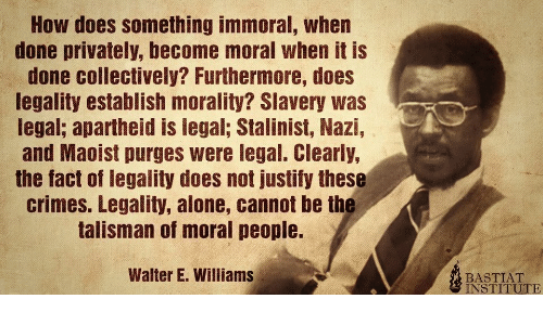 Legal: How does something immoral, when  done privately, become moral when it is  done collectively? Furthermore, does  legality establish morality? Slavery was  legal; apartheid is legal; Stalinist, Nazi,  and Maoist purges were legal. Clearly,  the fact of legality does not justify these  crimes. Legality, alone, cannot be the  talisman of moral people.  Walter E. Williams  BASTIAT  INSTITUTE