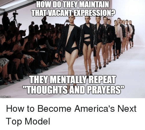next top model: HOW DOTHEY MAINTAIN  THATVACANT EXPRESSION  THEY MENTALLY REPEAT  THOUGHTSAND PRAYERS