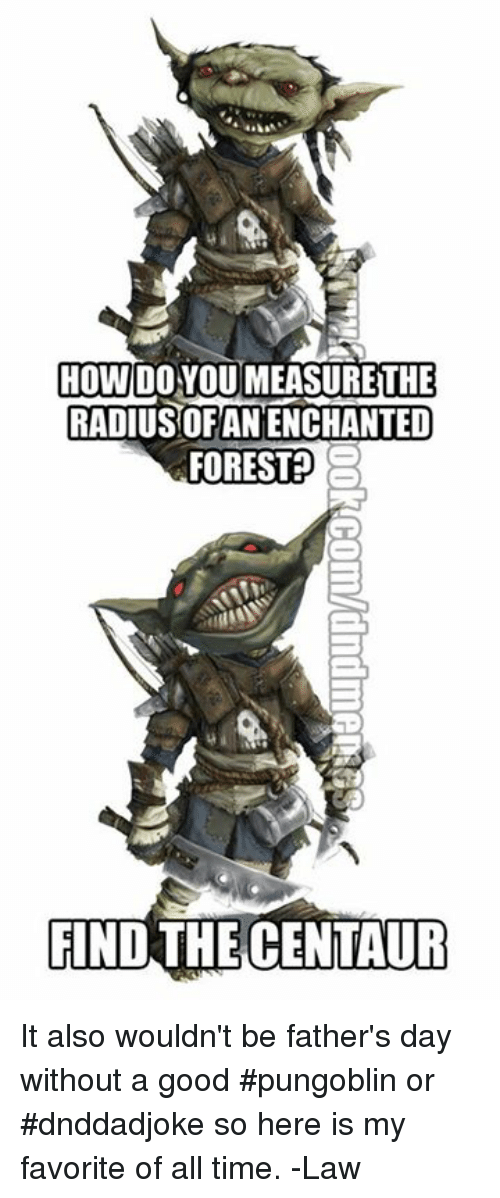 Fathers Day, Good, and Time: HOW DOYOUMEASURETHE  RADIUSOFANENCHANTED  FOREST  3  FIND THE CENTAUR It also wouldn't be father's day without a good #pungoblin or #dnddadjoke so here is my favorite of all time.   -Law
