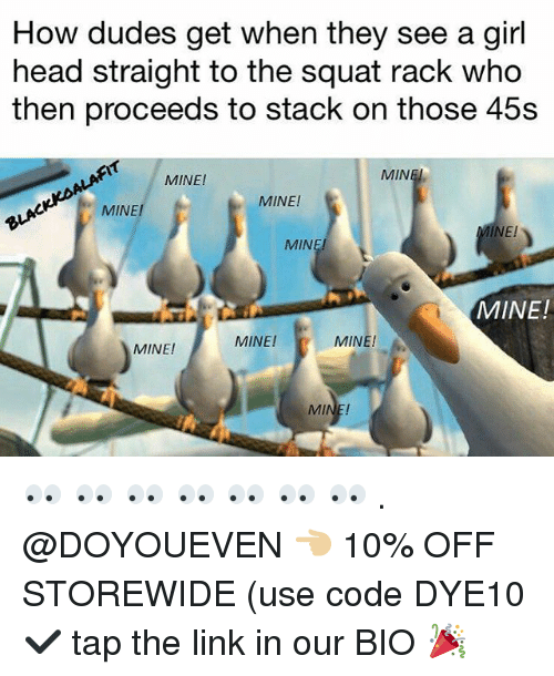 Gym, Head, and Girl: How dudes get when they see a girl  head straight to the squat rack who  then proceeds to stack on those 45s  MINE!  MIN  MINE  MINE!  El  MIN  MINE!  MINE!  MINE!  MINE! 👀 👀 👀 👀 👀 👀 👀 . @DOYOUEVEN 👈🏼 10% OFF STOREWIDE (use code DYE10 ✔️ tap the link in our BIO 🎉