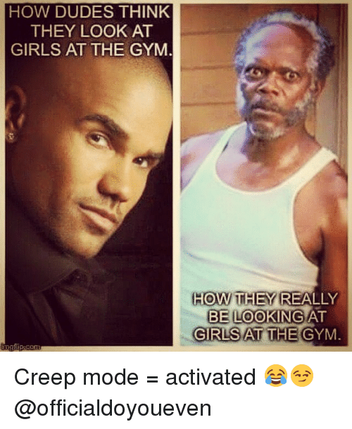 Girls At The Gym: HOW DUDES THINK  THEY LOOK AT  GIRLS AT THE GYM  HOW THEY  REALLY  BE LOOKING AT  GIRLS AT THE GYM Creep mode = activated 😂😏 @officialdoyoueven