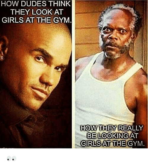Girls At The Gym: HOW DUDES THINK  THEY LOOK AT  GIRLS AT THE GYM  HOW THEY REALLY  BE LOOKING  GIRLS AT THE GYM.  AT 👀