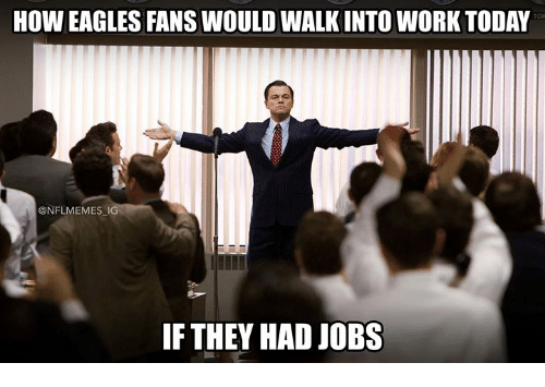 Nflmemes: HOW EAGLES FANS WOULD WALK INTO WORK TODAY  @NFLMEMES IG  IF THEY HAD JOBS