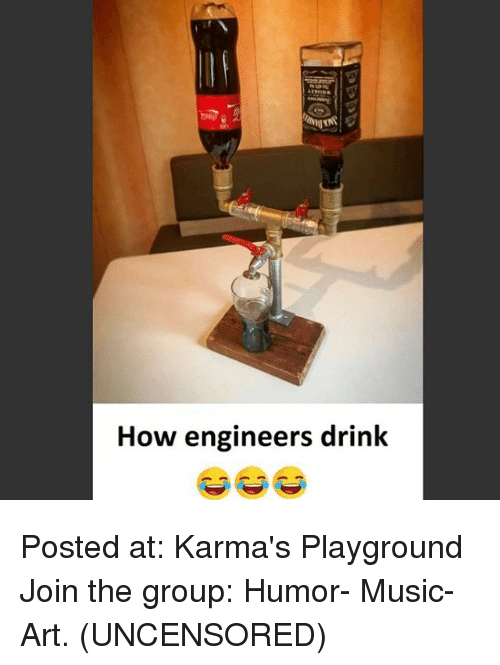 Memes, Music, and 🤖: How engineers drink Posted at: Karma's Playground  Join the group: Humor- Music- Art.  (UNCENSORED)