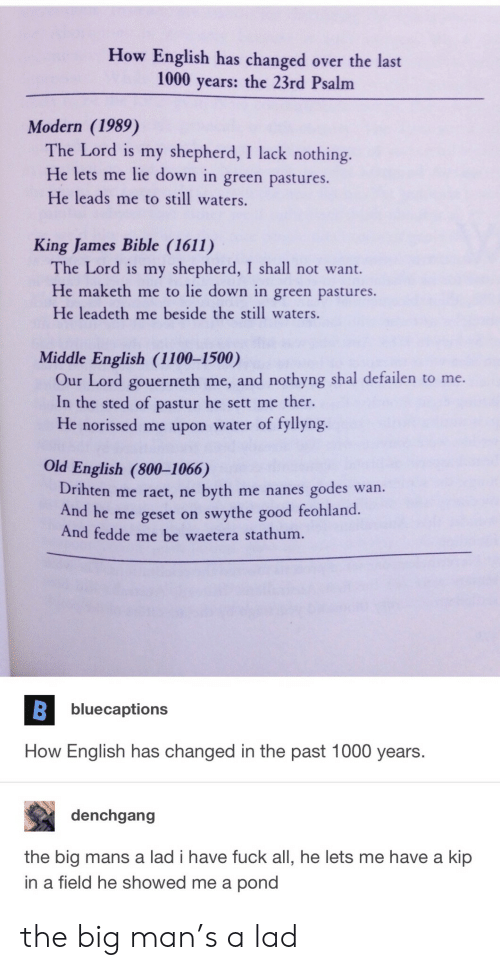 big man: How English has changed over the last  1000 years: the 23rd Psalm  Modern (1989)  The Lord is my shepherd, I lack nothing.  He lets me lie down in green pastures.  He leads me to still waters.  King James Bible (1611)  The Lord is my shepherd, I shall not want.  He maketh me to lie down in green pastures.  He leadeth me beside the still waters.  Middle English (1100-1500)  Our Lord gouerneth me, and nothyng shal defailen to me.  In the sted of pastur he sett me ther.  He norissed me upon water of fyllyng.  Old English (800-1066)  Drihten me raet, ne byth me nanes godes wan.  And he me geset on swythe good feohland  And fedde me be waetera stathum.  bluecaptions  How English has changed in the past 1000 years.  denchgang  the big mans a lad i have fuck all, he lets me have a kip  in a field he showed me a pond the big man's a lad