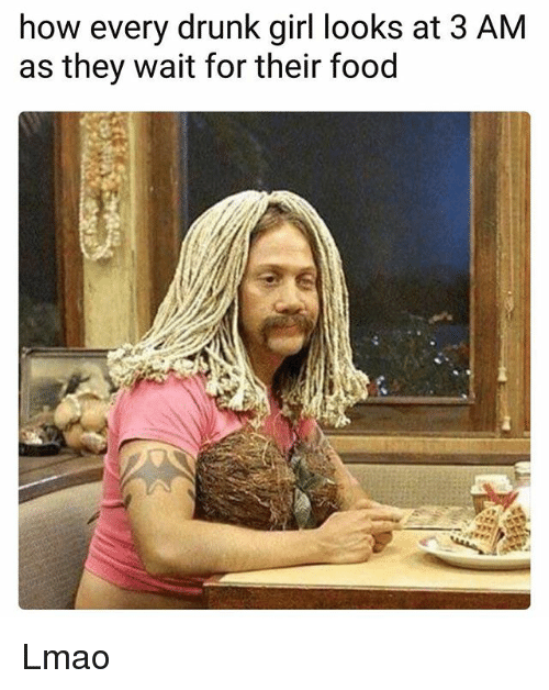 Drunk, Food, and Funny: how every drunk girl looks at 3 AM  as they wait for their food Lmao
