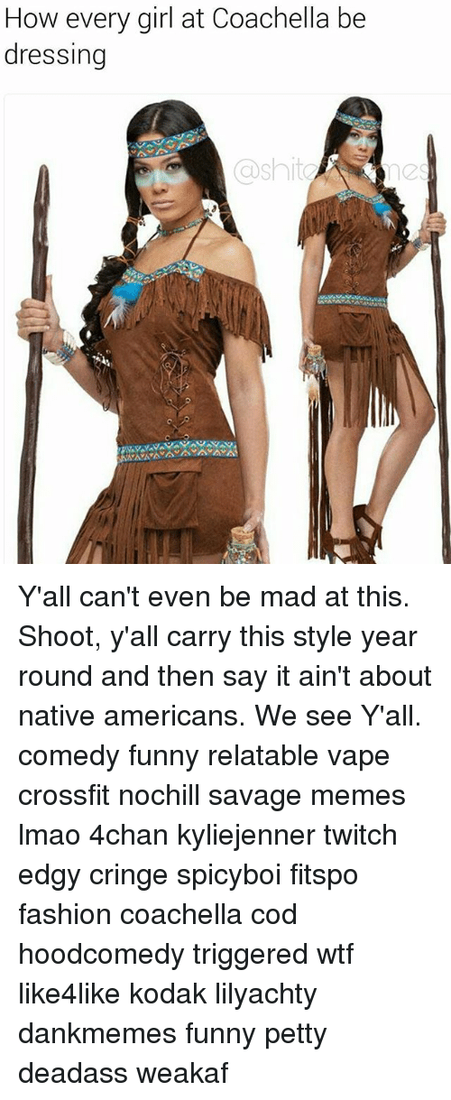 4chan, Coachella, and Fashion: How every girl at Coachella be  dressing  ashita Y'all can't even be mad at this. Shoot, y'all carry this style year round and then say it ain't about native americans. We see Y'all. comedy funny relatable vape crossfit nochill savage memes lmao 4chan kyliejenner twitch edgy cringe spicyboi fitspo fashion coachella cod hoodcomedy triggered wtf like4like kodak lilyachty dankmemes funny petty deadass weakaf