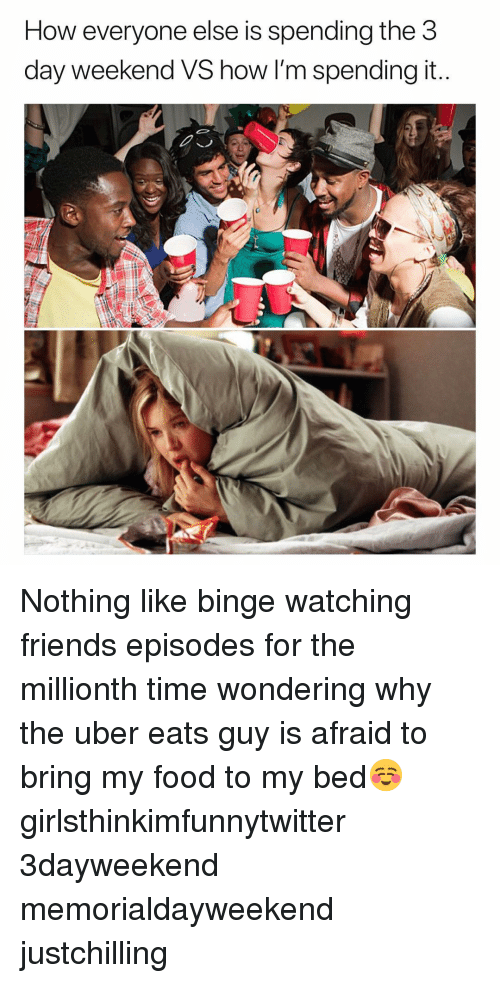 3 Day Weekend: How everyone else is spending the 3  day weekend VS how I'm spending it Nothing like binge watching friends episodes for the millionth time wondering why the uber eats guy is afraid to bring my food to my bed☺️ girlsthinkimfunnytwitter 3dayweekend memorialdayweekend justchilling