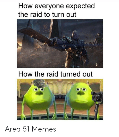 the raid: How everyone expected  the raid to turn out  How the raid turned out Area 51 Memes