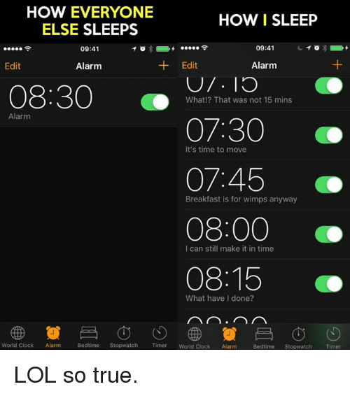 Memes, Breakfast, and Sleeping: HOW EVERYONE  HOW I SLEEP  ELSE SLEEPS  09:41  09:41  Edit  Edit  Alarm  Alarm  08:30  What!? That was not 15 mins  Alarm  07:30  It's time to move  07:45  Breakfast is for wimps anyway  08:00  I can still make it in time  08:15  What have done?  Bedtime  Stopwatch  Timer  World clock Alarm Bedtime  Stopwatch  Timer  World Clock  Alarm LOL so true.