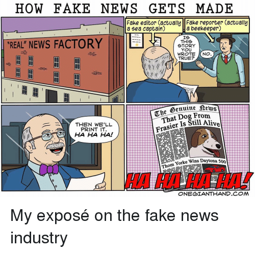 Ali, Memes, and 🤖: HOW FAKE NEWS GETS MADE  Fake editor actually Fake reporter actually  a beekeeper)  a sea captain)  IS  REAL NEWS FACTORY  THIS  STORY  YOU  NO  WROTE  TRUE?  Uhe  Dog From  That Still Frasier Is Ali  THEN WELL  PRINT IT.  HA HA HA!  Thom Yorke Wins Da  aytona 500  ONEGIANTHAND COM My exposé on the fake news industry
