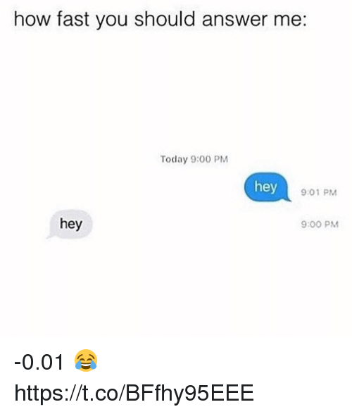 Memes, Today, and 🤖: how fast you should answer me:  Today 9:00 PM  hey  9:01 PM  hey  9:00 PM -0.01 😂 https://t.co/BFfhy95EEE