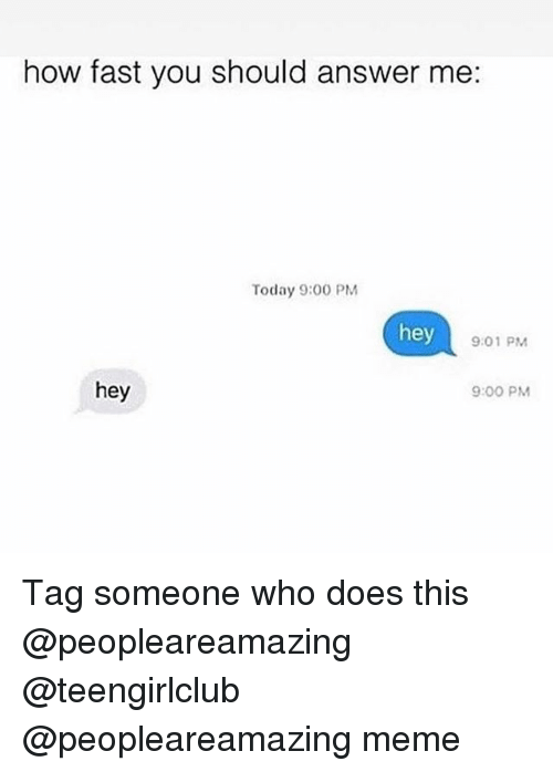 Meme, Girl, and Today: how fast you should answer me  Today 9:00 PM  hey  9:01 PM  9:00 PM  hey Tag someone who does this @peopleareamazing @teengirlclub @peopleareamazing meme