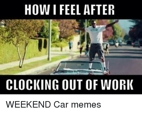 HOW FEEL AFTER CLOCKING OUT OF WORK WEEKEND Car Memes ...