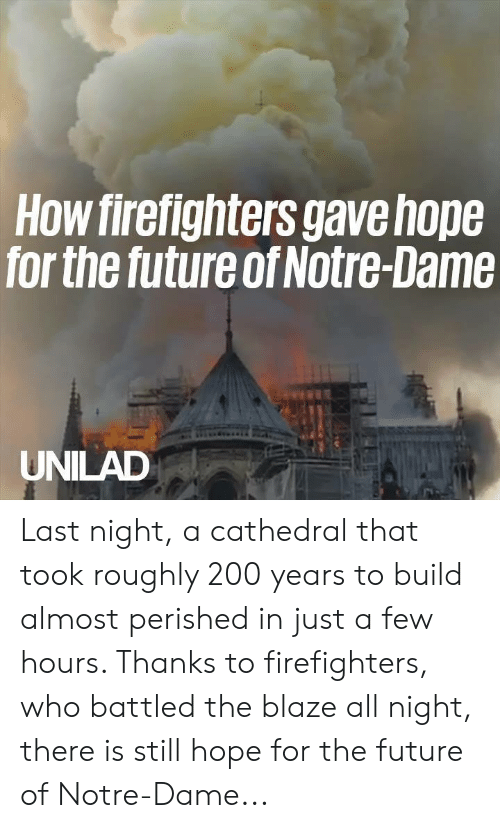 Blaze: How firefighters gavehope  for the future of Notre-Dame  UNILAD Last night, a cathedral that took roughly 200 years to build almost perished in just a few hours. Thanks to firefighters, who battled the blaze all night, there is still hope for the future of Notre-Dame...