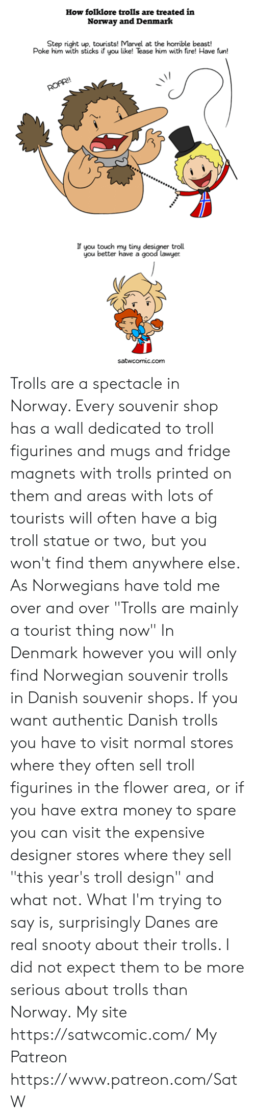 "Norwegian: How folklore trolls are treated in  Norway and Denmark  Step right up, tourists! Marvel at the horrible beast!  Poke him with sticks if you like! Tease him with fire! Have fun!  If you touch my tinyd  you better have a  troll  good lawyer  satwcomic.com Trolls are a spectacle in Norway. Every souvenir shop has a wall dedicated to troll figurines and mugs and fridge magnets with trolls printed on them and areas with lots of tourists will often have a big troll statue or two, but you won't find them anywhere else. As Norwegians have told me over and over ""Trolls are mainly a tourist thing now""  In Denmark however you will only find Norwegian souvenir trolls in Danish souvenir shops. If you want authentic Danish trolls you have to visit normal stores where they often sell troll figurines in the flower area, or if you have extra money to spare you can visit the expensive designer stores where they sell ""this year's troll design"" and what not.  What I'm trying to say is, surprisingly Danes are real snooty about their trolls. I did not expect them to be more serious about trolls than Norway.  My site https://satwcomic.com/ My Patreon https://www.patreon.com/SatW"