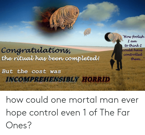 """mortal: """"How foolish  I am  to think I  Congratulations,  the ritual has been completed!  could have  controlled  them...""""  But the cost was  INCOMPREHENSIBLY HORRID how could one mortal man ever hope control even 1 of The Far Ones?"""