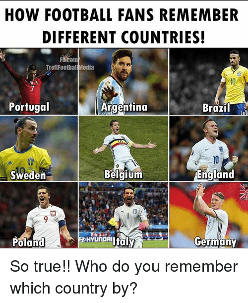Belgium, England, and Football: HOW FOOTBALL FANS REMEMBER  DIFFERENT COUNTRIES!  TrallFoothal Media  Portugal  Argentina  Brazil  England  Belgium  Sweden  Germany  Hvi'nORiltaly  Poland So true!! Who do you remember which country by?