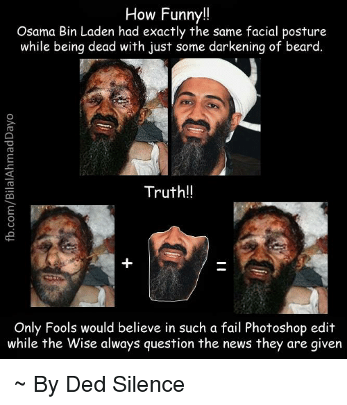 Beard, Fail, and Memes: How Funny!!  Osama Bin Laden had exactly the same facial posture  while being dead with just some darkening of beard  Truth!!  Only Fools would believe in such a fail Photoshop edit  while the Wise always question the news they are given ~ By Ded Silence