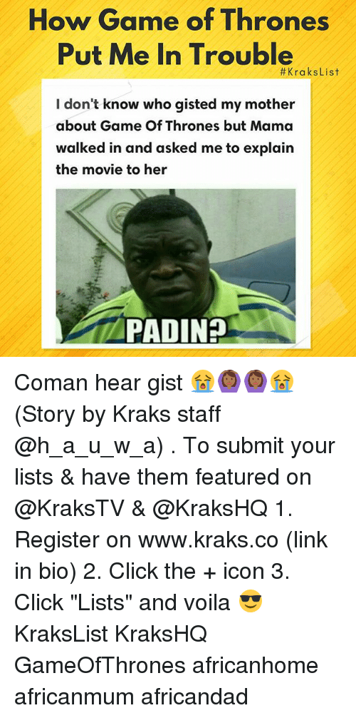 "Click, Game of Thrones, and Memes: How Game of Thrones  Put Me In Trouble  #KraksList  I don't know who gisted my mother  about Game Of Thrones but Mama  walked in and asked me to explain  the movie to her  PADINH Coman hear gist 😭🙆🏾🙆🏾😭 (Story by Kraks staff @h_a_u_w_a) . To submit your lists & have them featured on @KraksTV & @KraksHQ 1. Register on www.kraks.co (link in bio) 2. Click the + icon 3. Click ""Lists"" and voila 😎 KraksList KraksHQ GameOfThrones africanhome africanmum africandad"