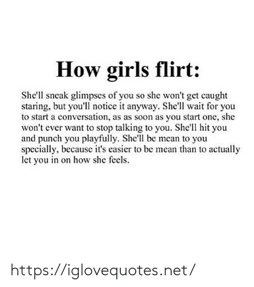 start a: How girls flirt:  She'll sneak glimpses of you so she won't get caught  staring, but you'll notice it anyway. She'll wait for you  to start a conversation, as as soon as you start one, she  won't ever want to stop talking to you. She'll hit you  and punch you playfully. She'll be mean to you  specially, because it's casier to be mean than to actually  let you in on how she feels. https://iglovequotes.net/