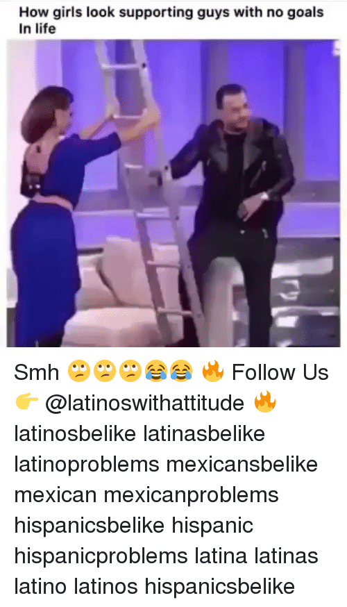 Goals In Life: How girls look supporting guys with no goals  In life Smh 🙄🙄🙄😂😂 🔥 Follow Us 👉 @latinoswithattitude 🔥 latinosbelike latinasbelike latinoproblems mexicansbelike mexican mexicanproblems hispanicsbelike hispanic hispanicproblems latina latinas latino latinos hispanicsbelike