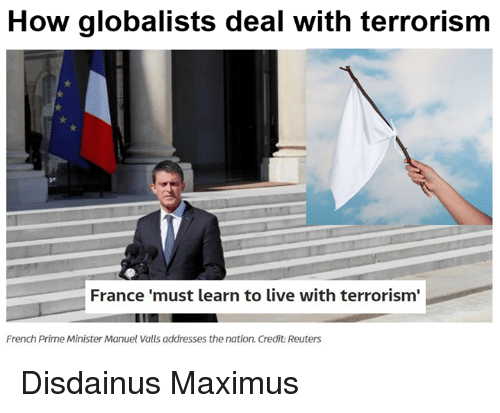 Maximus, Memes, and France: How globalists deal with terrorism  France 'must learn to live with terrorism'  French Prime Minister Manuel Valls addresses the nation. Credit Reuters Disdainus Maximus