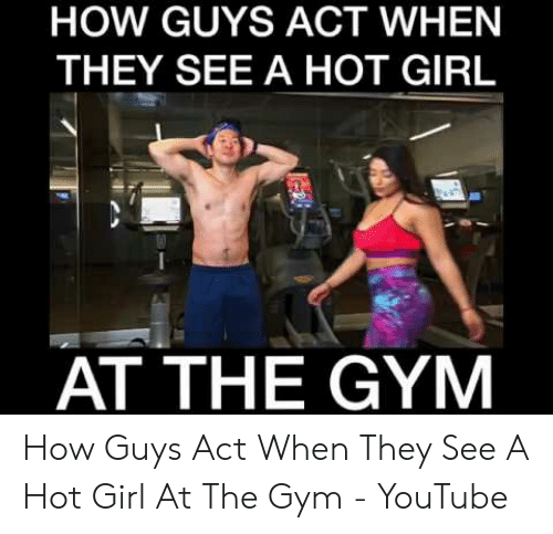 Hot Girl At The Gym: HOW GUYS ACT WHEN  THEY SEE A HOT GIRL  AT THE GYM How Guys Act When They See A Hot Girl At The Gym - YouTube