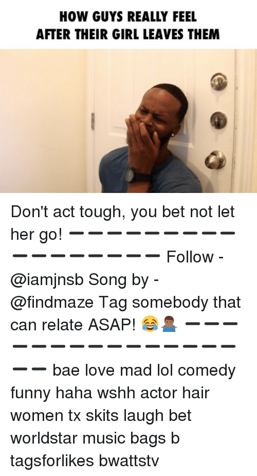 Bae, Funny, and Lol: HOW GUYS REALLY FEEL  AFTER THEIR GIRL LEAVES THEM Don't act tough, you bet not let her go! ➖➖➖➖➖➖➖➖➖➖➖➖➖➖➖➖➖ Follow - @iamjnsb Song by - @findmaze Tag somebody that can relate ASAP! 😂🤷🏾‍♂️ ➖➖➖➖➖➖➖➖➖➖➖➖➖➖➖➖➖ bae love mad lol comedy funny haha wshh actor hair women tx skits laugh bet worldstar music bags b tagsforlikes bwattstv