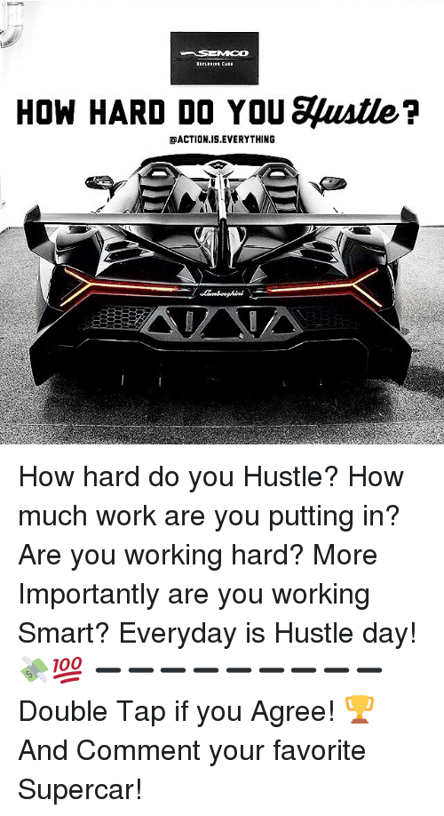 hustle: HOW HARD DO YOU gustle?  OACTION IS EVERYTHING How hard do you Hustle? How much work are you putting in? Are you working hard? More Importantly are you working Smart? Everyday is Hustle day! 💸💯 ➖➖➖➖➖➖➖➖➖ Double Tap if you Agree! 🏆 And Comment your favorite Supercar!