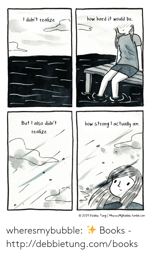 tung: how hard it would be  I didn't realize  But I also didn't  how strong I actually an.  realize  O 2019 Debbie Tung   WheresMyBubble.tumblr.com wheresmybubble:  ✨  Books - http://debbietung.com/books
