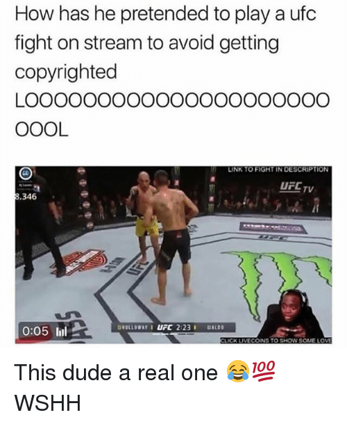 Dude, Memes, and Ufc: How has he pretended to play a ufc  fight on stream to avoid getting  copyrighted  LOOOOOOoOoOOOOOOOOOOOO  OOOL  LINK TO FIGHT IN DESCRIPTION  UFCTv  .346  0:05 l  CK LIVECOINS TO SHOW SOME LO This dude a real one 😂💯 WSHH
