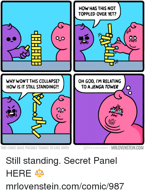 God, Memes, and 🤖: HOW HAS THIS NOT  TOPPLED OVER YET?  WHY WON'T THIS COLLAPSE?  HOW IS IT STILL STANDING?!  OH GOD, I'M RELATING  TO A JENGA TOWER O  frr  THIS COMIC MADE POSSIBLE THANKS TO CARL OWEN  @MrLovenstein MRLOVENSTEIN.COM Still standing.  Secret Panel HERE ⚖️ mrlovenstein.com/comic/987