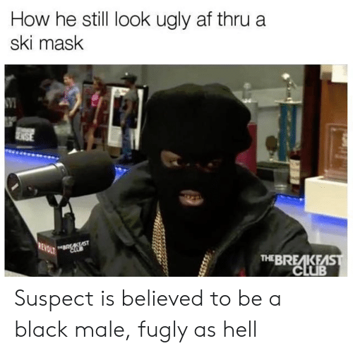 fugly: How he still look ugly af thru a  ski mask  THEBREAKEAS Suspect is believed to be a black male, fugly as hell